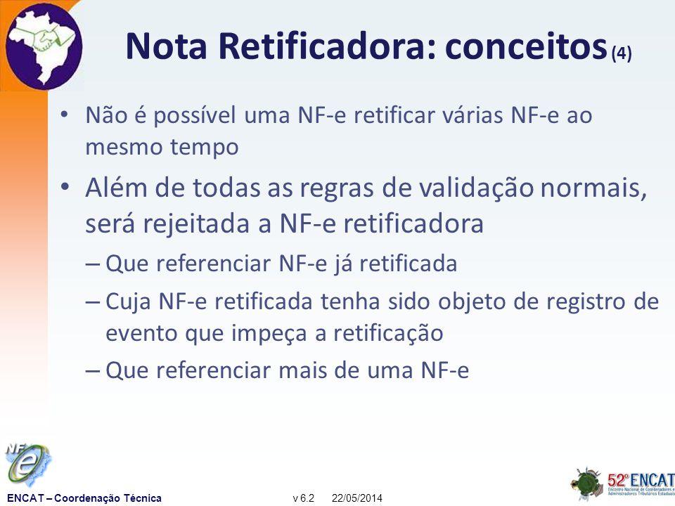 ENCAT – Coordenação Técnicav 6.2 22/05/2014 Nota Retificadora: conceitos (4) Não é possível uma NF-e retificar várias NF-e ao mesmo tempo Além de todas as regras de validação normais, será rejeitada a NF-e retificadora – Que referenciar NF-e já retificada – Cuja NF-e retificada tenha sido objeto de registro de evento que impeça a retificação – Que referenciar mais de uma NF-e