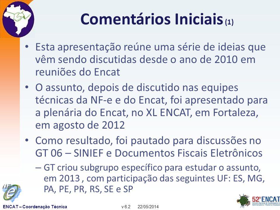 ENCAT – Coordenação Técnicav 6.2 22/05/2014 Comentários Iniciais (1) Esta apresentação reúne uma série de ideias que vêm sendo discutidas desde o ano de 2010 em reuniões do Encat O assunto, depois de discutido nas equipes técnicas da NF-e e do Encat, foi apresentado para a plenária do Encat, no XL ENCAT, em Fortaleza, em agosto de 2012 Como resultado, foi pautado para discussões no GT 06 – SINIEF e Documentos Fiscais Eletrônicos – GT criou subgrupo específico para estudar o assunto, em 2013, com participação das seguintes UF: ES, MG, PA, PE, PR, RS, SE e SP