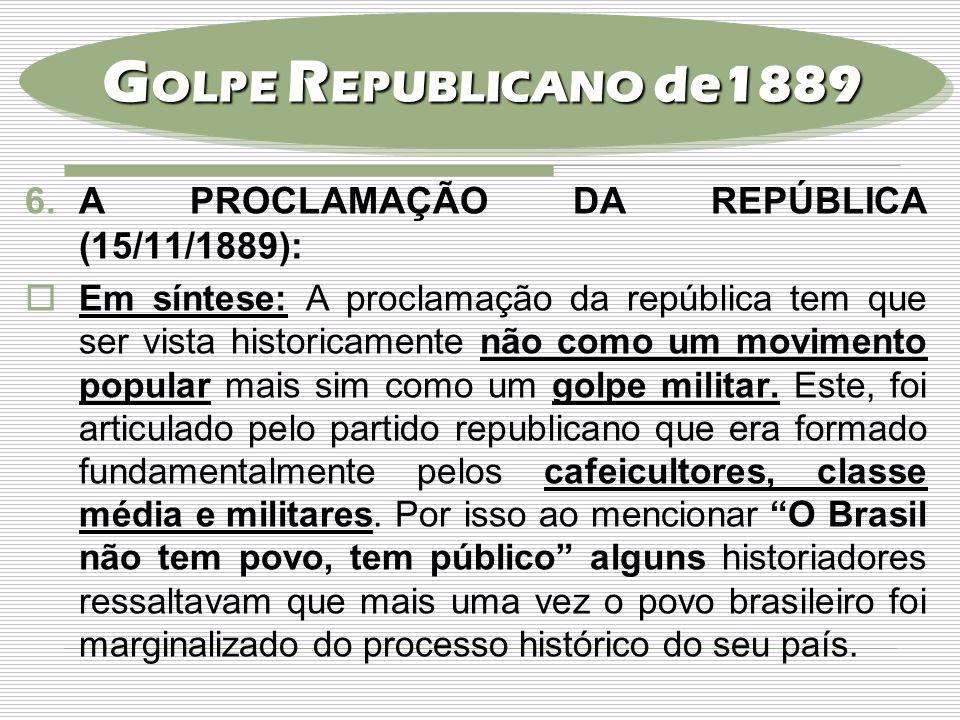 6.A PROCLAMAÇÃO DA REPÚBLICA (15/11/1889):  Em síntese: A proclamação da república tem que ser vista historicamente não como um movimento popular mai