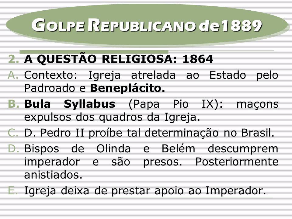 2.A QUESTÃO RELIGIOSA: 1864 A.Contexto: Igreja atrelada ao Estado pelo Padroado e Beneplácito. B.Bula Syllabus (Papa Pio IX): maçons expulsos dos quad