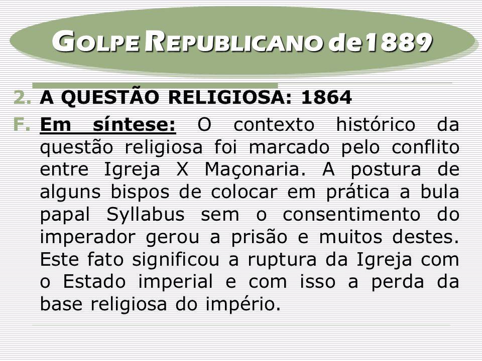 2.A QUESTÃO RELIGIOSA: 1864 F.Em síntese: O contexto histórico da questão religiosa foi marcado pelo conflito entre Igreja X Maçonaria. A postura de a