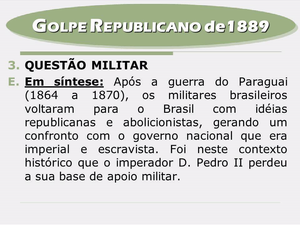 3.QUESTÃO MILITAR E.Em síntese: Após a guerra do Paraguai (1864 a 1870), os militares brasileiros voltaram para o Brasil com idéias republicanas e abo