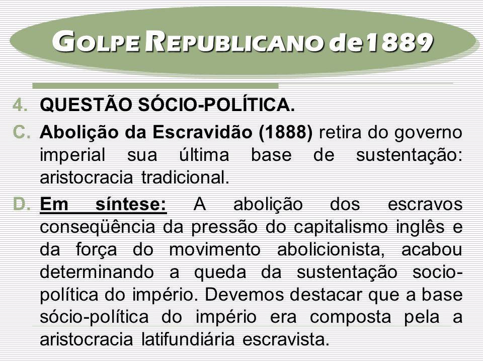 4.QUESTÃO SÓCIO-POLÍTICA. C.Abolição da Escravidão (1888) retira do governo imperial sua última base de sustentação: aristocracia tradicional. D.Em sí