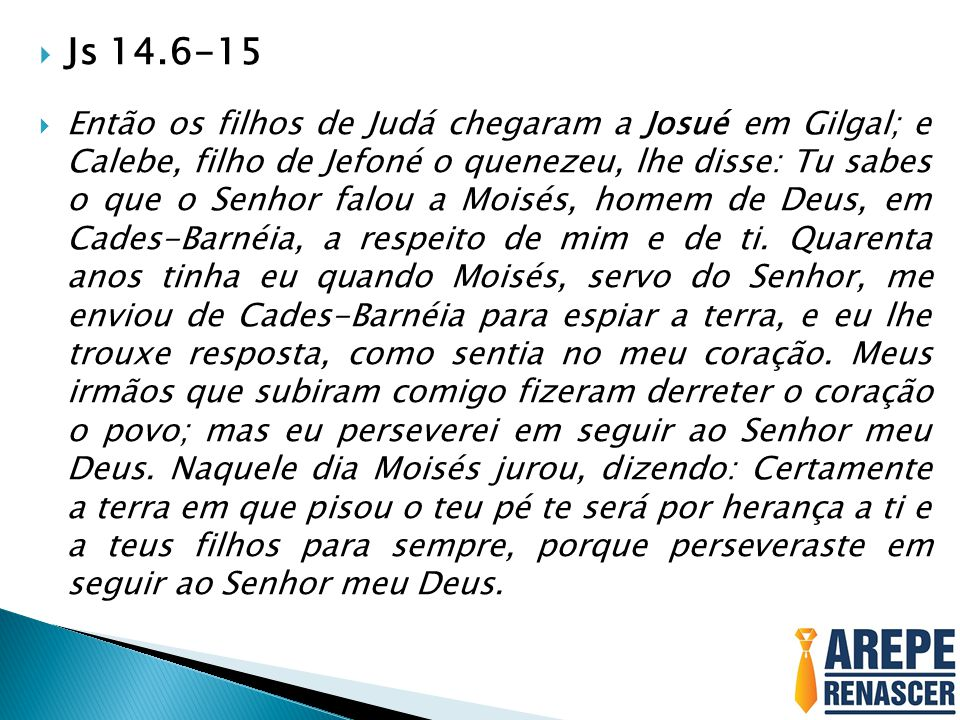  Js 14.6-15  Então os filhos de Judá chegaram a Josué em Gilgal; e Calebe, filho de Jefoné o quenezeu, lhe disse: Tu sabes o que o Senhor falou a Mo