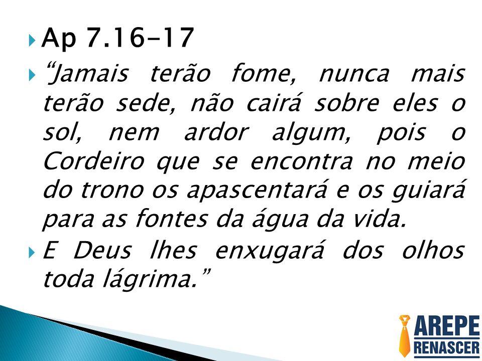 """ Ap 7.16-17  """" Jamais terão fome, nunca mais terão sede, não cairá sobre eles o sol, nem ardor algum, pois o Cordeiro que se encontra no meio do tro"""
