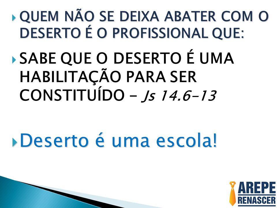  SABE QUE O DESERTO É UMA HABILITAÇÃO PARA SER CONSTITUÍDO - Js 14.6-13  Deserto é uma escola!