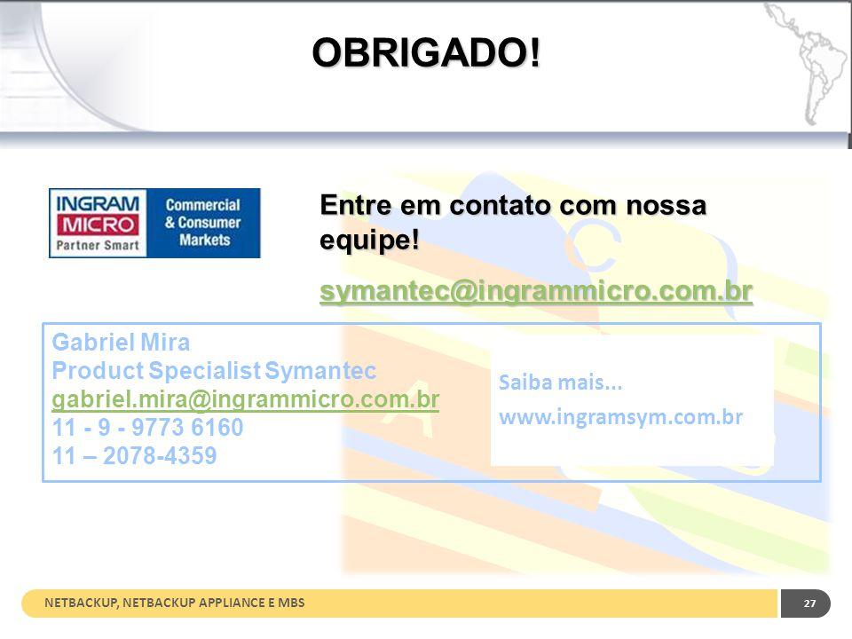NETBACKUP, NETBACKUP APPLIANCE E MBS 27 OBRIGADO! Entre em contato com nossa equipe! symantec@ingrammicro.com.br Gabriel Mira Product Specialist Syman
