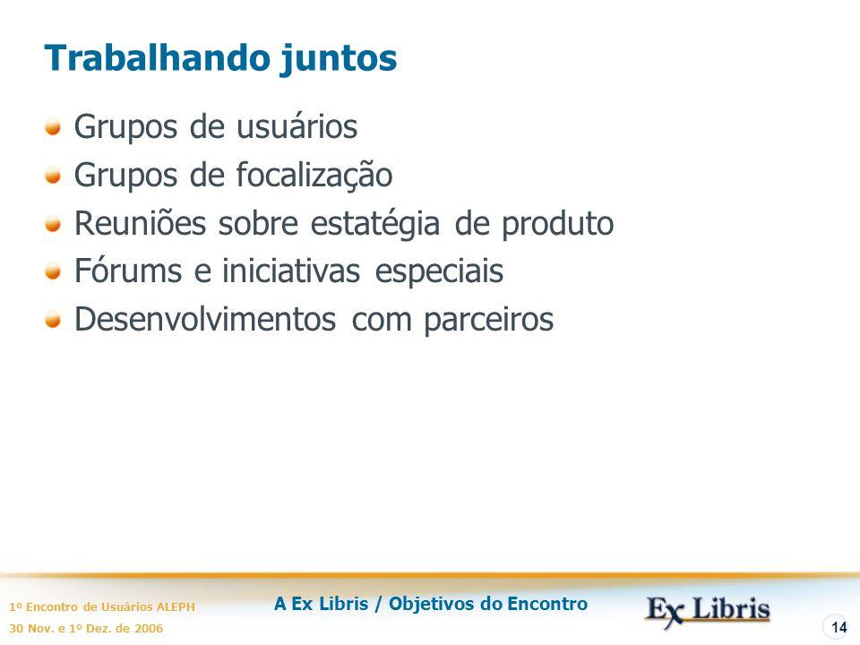 A Ex Libris / Objetivos do Encontro 1º Encontro de Usuários ALEPH 30 Nov. e 1º Dez. de 2006 14 Trabalhando juntos Grupos de usuários Grupos de focaliz