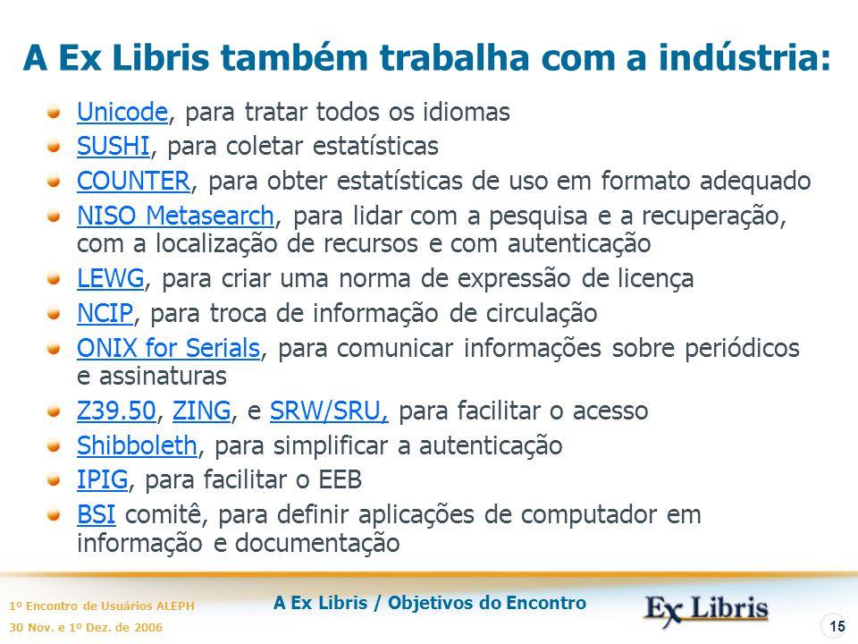 A Ex Libris / Objetivos do Encontro 1º Encontro de Usuários ALEPH 30 Nov. e 1º Dez. de 2006 15 A Ex Libris também trabalha com a indústria: Unicode, p