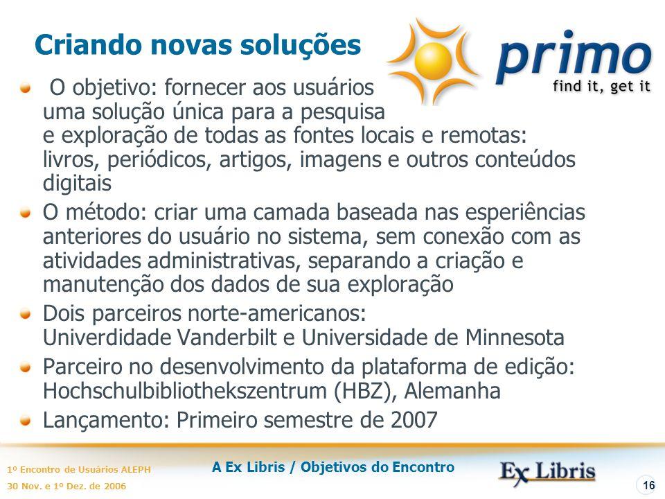 A Ex Libris / Objetivos do Encontro 1º Encontro de Usuários ALEPH 30 Nov. e 1º Dez. de 2006 16 Criando novas soluções O objetivo: fornecer aos usuário