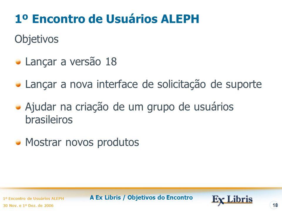 A Ex Libris / Objetivos do Encontro 1º Encontro de Usuários ALEPH 30 Nov. e 1º Dez. de 2006 18 1º Encontro de Usuários ALEPH Objetivos Lançar a versão