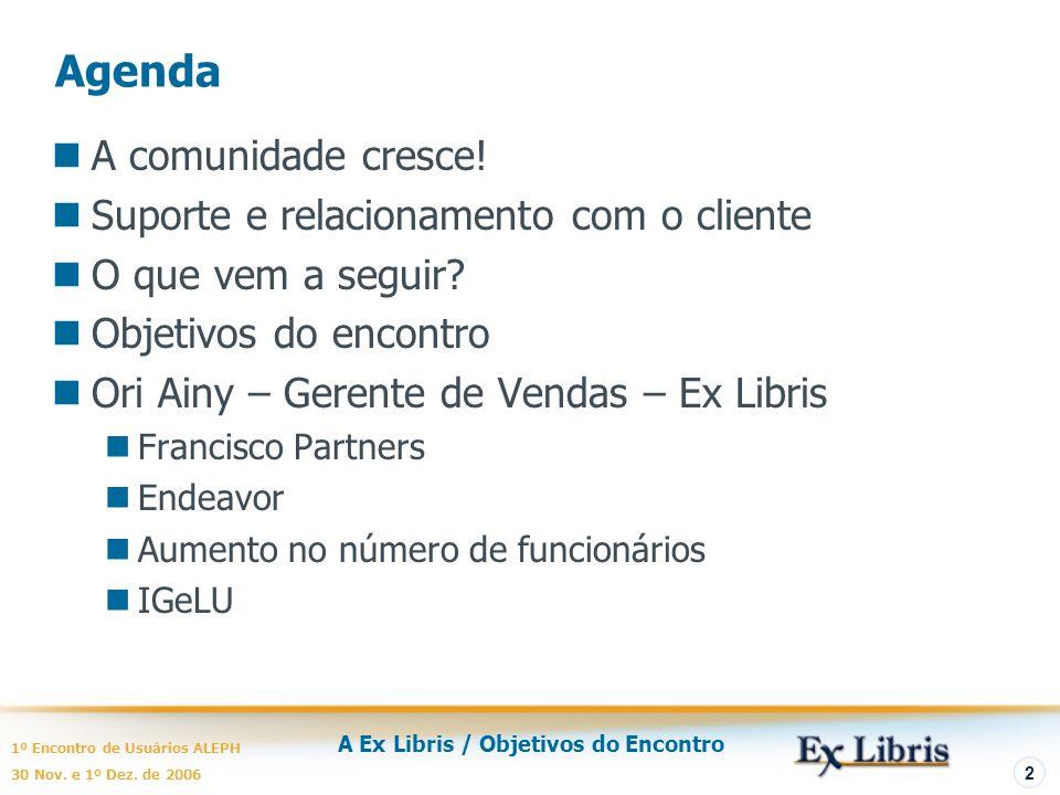 A Ex Libris / Objetivos do Encontro 1º Encontro de Usuários ALEPH 30 Nov. e 1º Dez. de 2006 2 Agenda A comunidade cresce! Suporte e relacionamento com