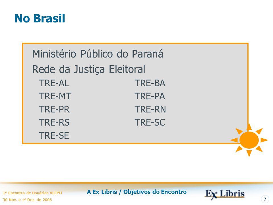 A Ex Libris / Objetivos do Encontro 1º Encontro de Usuários ALEPH 30 Nov. e 1º Dez. de 2006 7 No Brasil Ministério Público do Paraná Rede da Justiça E
