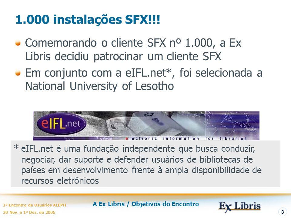 A Ex Libris / Objetivos do Encontro 1º Encontro de Usuários ALEPH 30 Nov. e 1º Dez. de 2006 8 1.000 instalações SFX!!! Comemorando o cliente SFX nº 1.
