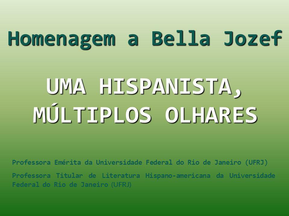 UMA HISPANISTA, MÚLTIPLOS OLHARES Homenagem a Bella Jozef Professora Emérita da Universidade Federal do Rio de Janeiro (UFRJ) Professora Titular de Li