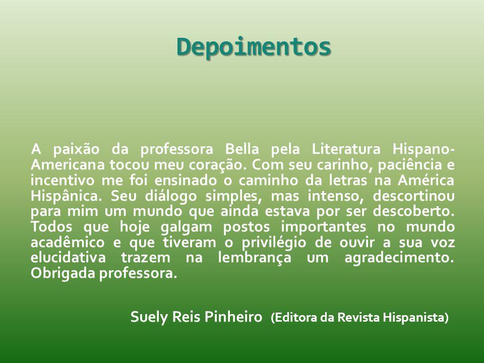 Depoimentos A paixão da professora Bella pela Literatura Hispano- Americana tocou meu coração. Com seu carinho, paciência e incentivo me foi ensinado