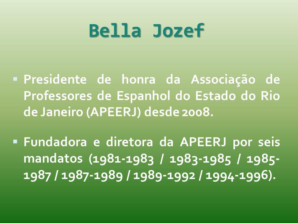 Bella Jozef  Presidente de honra da Associação de Professores de Espanhol do Estado do Rio de Janeiro (APEERJ) desde 2008.  Fundadora e diretora da