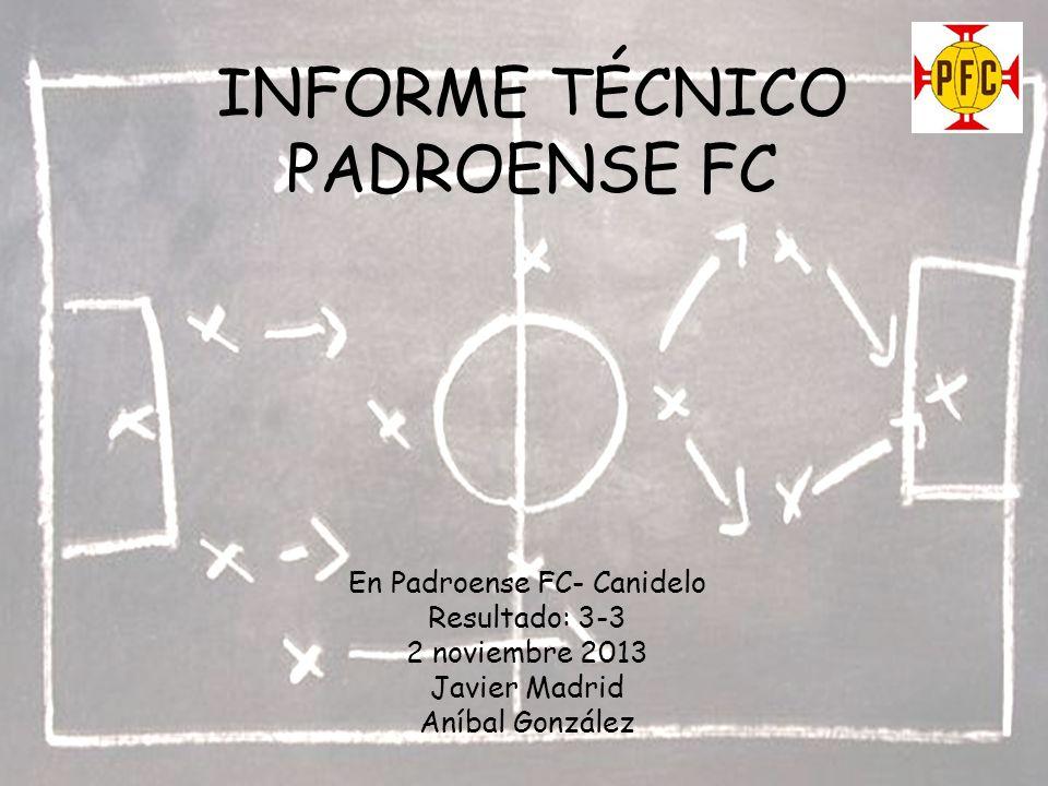 INFORME TÉCNICO PADROENSE FC En Padroense FC- Canidelo Resultado: 3-3 2 noviembre 2013 Javier Madrid Aníbal González