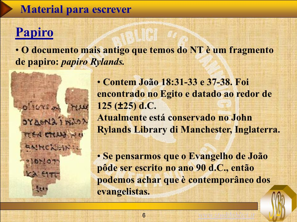 www.studibiblici.it 6 O documento mais antigo que temos do NT è um fragmento de papiro: papiro Rylands. Papiro Contem João 18:31-33 e 37-38. Foi encon