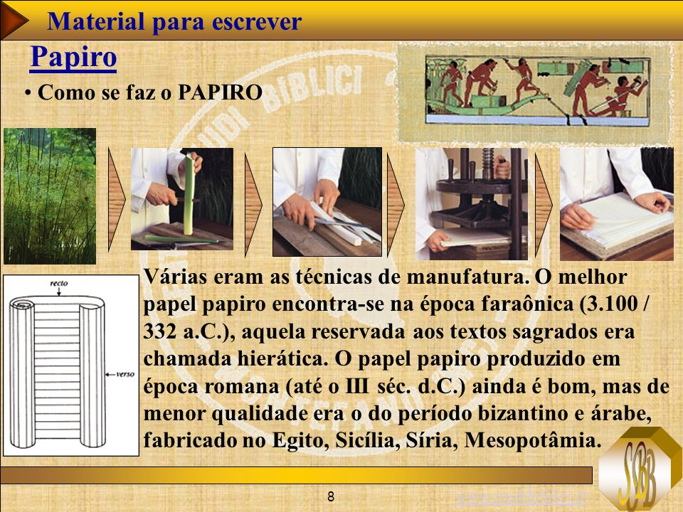 www.studibiblici.it 8 Como se faz o PAPIRO Papiro Várias eram as técnicas de manufatura. O melhor papel papiro encontra-se na época faraônica (3.100 /