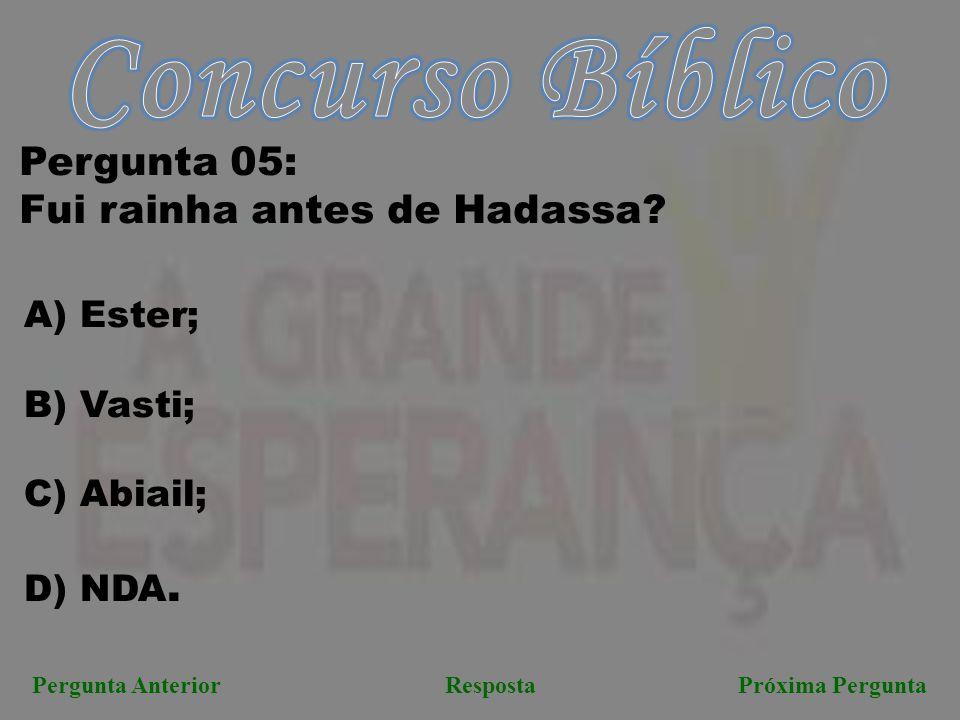 Próxima PerguntaPergunta AnteriorResposta Pergunta 05: Fui rainha antes de Hadassa? A) Ester; B) Vasti; C) Abiail; D) NDA.