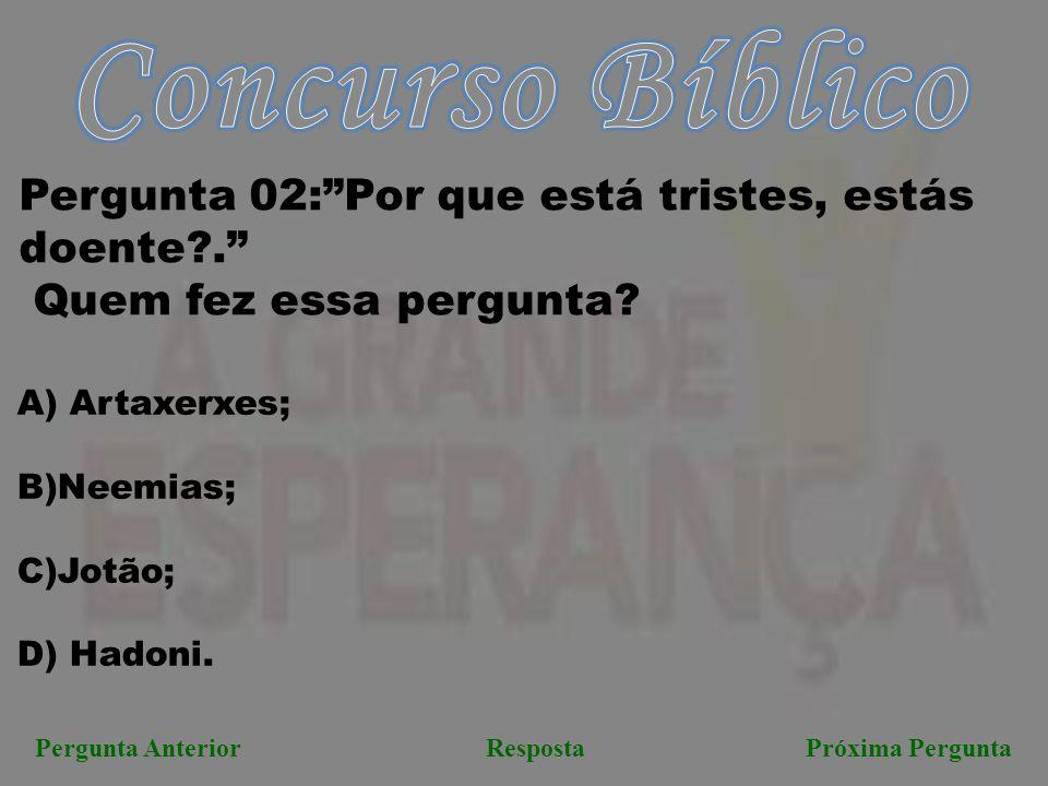 """Pergunta AnteriorRespostaPróxima Pergunta Pergunta 02:""""Por que está tristes, estás doente?."""" Quem fez essa pergunta? A) Artaxerxes; B)Neemias; C)Jotão"""