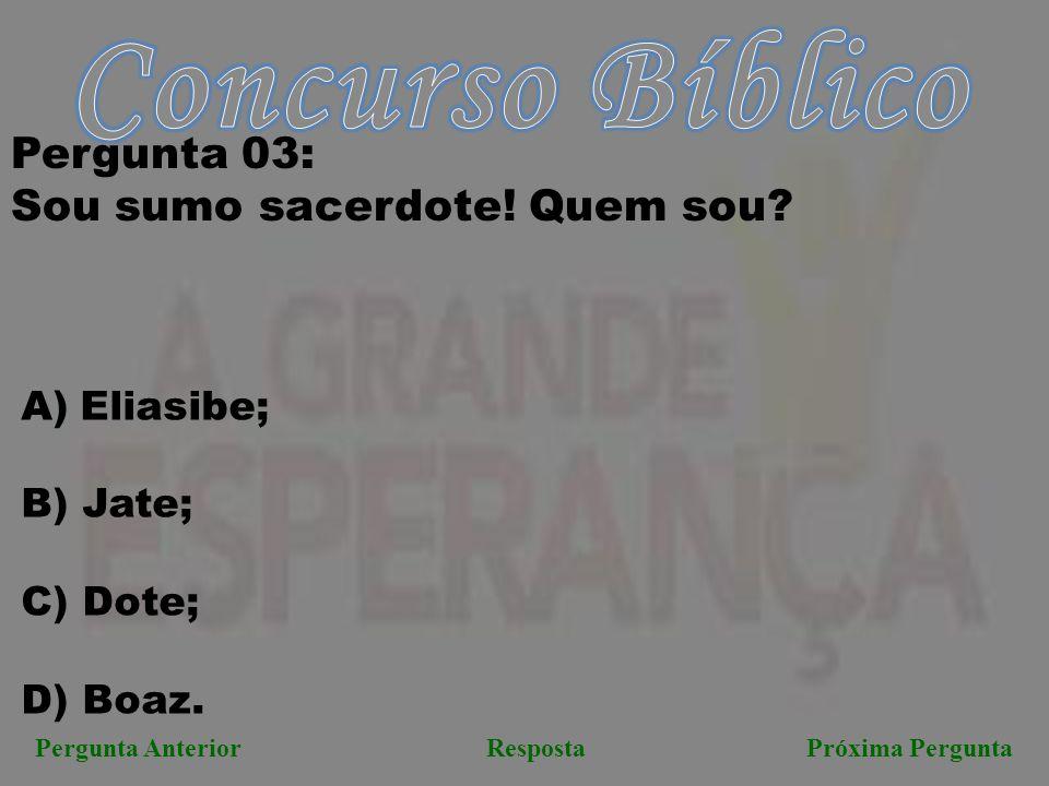 Próxima PerguntaPergunta AnteriorResposta Pergunta 03: Sou sumo sacerdote! Quem sou? A)Eliasibe; B) Jate; C) Dote; D) Boaz.
