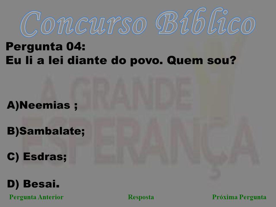 Próxima PerguntaPergunta AnteriorResposta Pergunta 04: Eu li a lei diante do povo. Quem sou? A)Neemias ; B)Sambalate; C) Esdras; D) Besai.