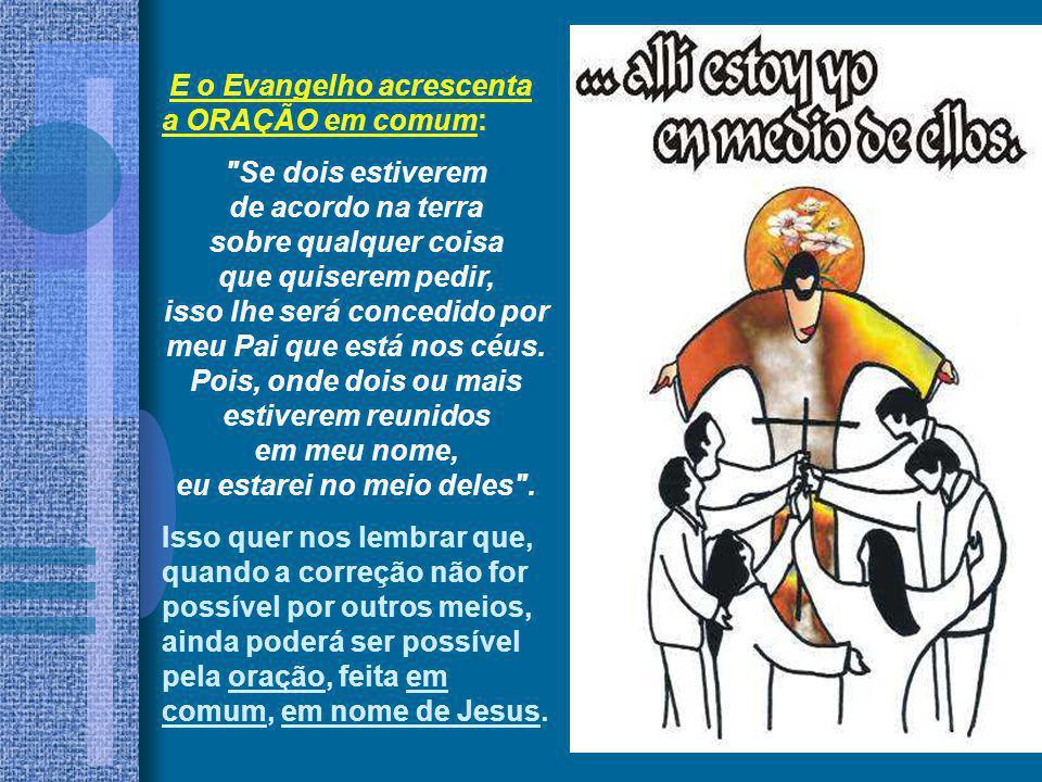 E o Evangelho acrescenta a ORAÇÃO em comum: Se dois estiverem de acordo na terra sobre qualquer coisa que quiserem pedir, isso lhe será concedido por meu Pai que está nos céus.