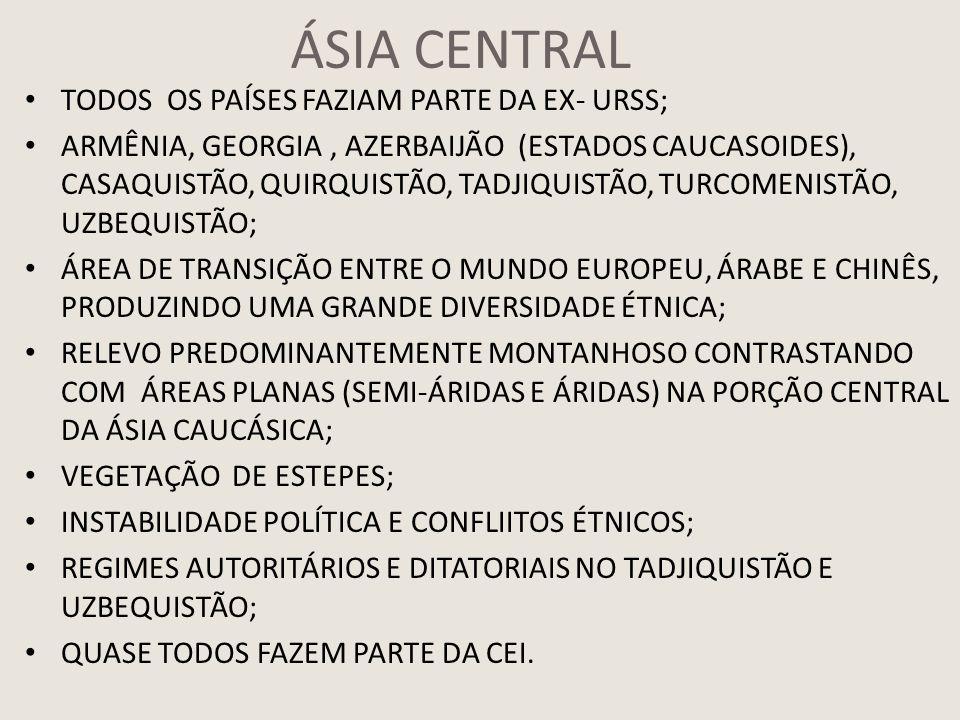 ÁSIA CENTRAL TODOS OS PAÍSES FAZIAM PARTE DA EX- URSS; ARMÊNIA, GEORGIA, AZERBAIJÃO (ESTADOS CAUCASOIDES), CASAQUISTÃO, QUIRQUISTÃO, TADJIQUISTÃO, TURCOMENISTÃO, UZBEQUISTÃO; ÁREA DE TRANSIÇÃO ENTRE O MUNDO EUROPEU, ÁRABE E CHINÊS, PRODUZINDO UMA GRANDE DIVERSIDADE ÉTNICA; RELEVO PREDOMINANTEMENTE MONTANHOSO CONTRASTANDO COM ÁREAS PLANAS (SEMI-ÁRIDAS E ÁRIDAS) NA PORÇÃO CENTRAL DA ÁSIA CAUCÁSICA; VEGETAÇÃO DE ESTEPES; INSTABILIDADE POLÍTICA E CONFLIITOS ÉTNICOS; REGIMES AUTORITÁRIOS E DITATORIAIS NO TADJIQUISTÃO E UZBEQUISTÃO; QUASE TODOS FAZEM PARTE DA CEI.