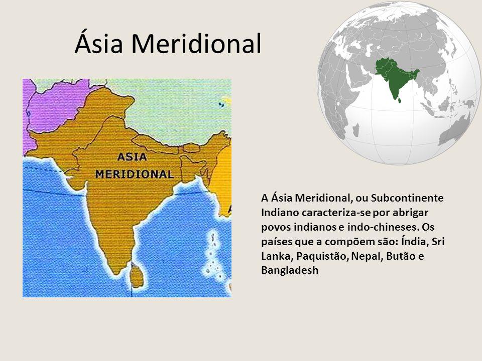 Ásia Meridional A Ásia Meridional, ou Subcontinente Indiano caracteriza-se por abrigar povos indianos e indo-chineses. Os países que a compõem são: Ín