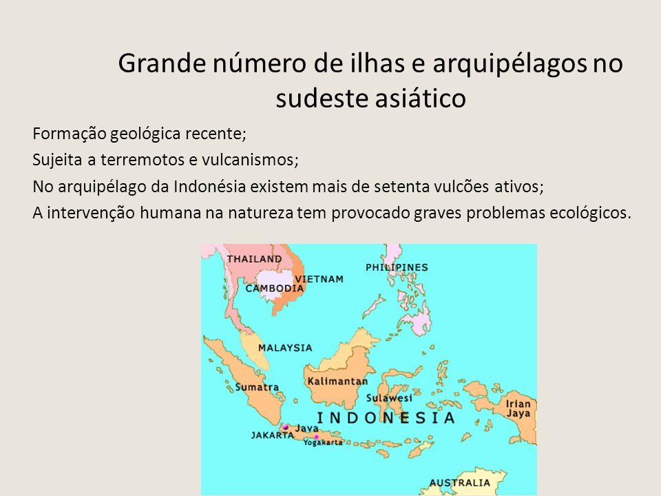 Grande número de ilhas e arquipélagos no sudeste asiático Formação geológica recente; Sujeita a terremotos e vulcanismos; No arquipélago da Indonésia