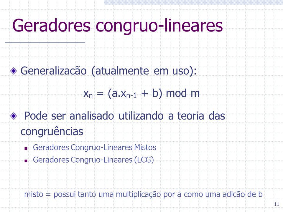 11 Geradores congruo-lineares Generalizacão (atualmente em uso): x n = (a.x n-1 + b) mod m Pode ser analisado utilizando a teoria das congruências Geradores Congruo-Lineares Mistos Geradores Congruo-Lineares (LCG) misto = possui tanto uma multiplicação por a como uma adicão de b