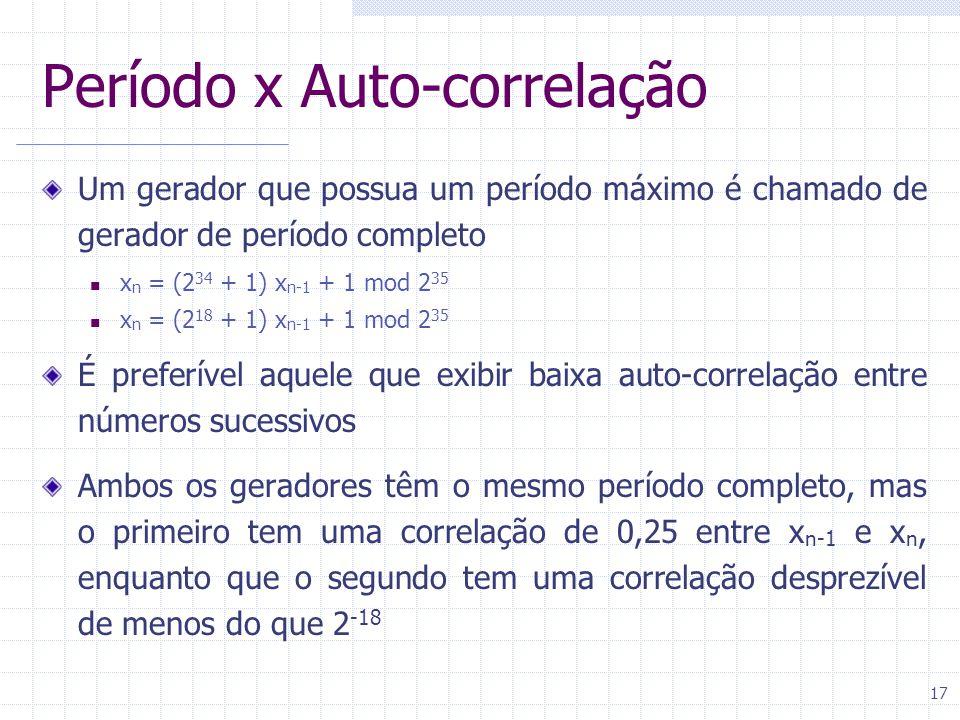 17 Período x Auto-correlação Um gerador que possua um período máximo é chamado de gerador de período completo x n = (2 34 + 1) x n-1 + 1 mod 2 35 x n = (2 18 + 1) x n-1 + 1 mod 2 35 É preferível aquele que exibir baixa auto-correlação entre números sucessivos Ambos os geradores têm o mesmo período completo, mas o primeiro tem uma correlação de 0,25 entre x n-1 e x n, enquanto que o segundo tem uma correlação desprezível de menos do que 2 -18