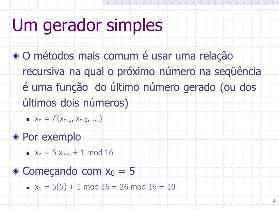 4 Um gerador simples O métodos mais comum é usar uma relação recursiva na qual o próximo número na seqüência é uma função do último número gerado (ou dos últimos dois números) x n = f (x n-1, x n-2,...) Por exemplo x n = 5 x n-1 + 1 mod 16 Começando com x 0 = 5 x 1 = 5(5) + 1 mod 16 = 26 mod 16 = 10