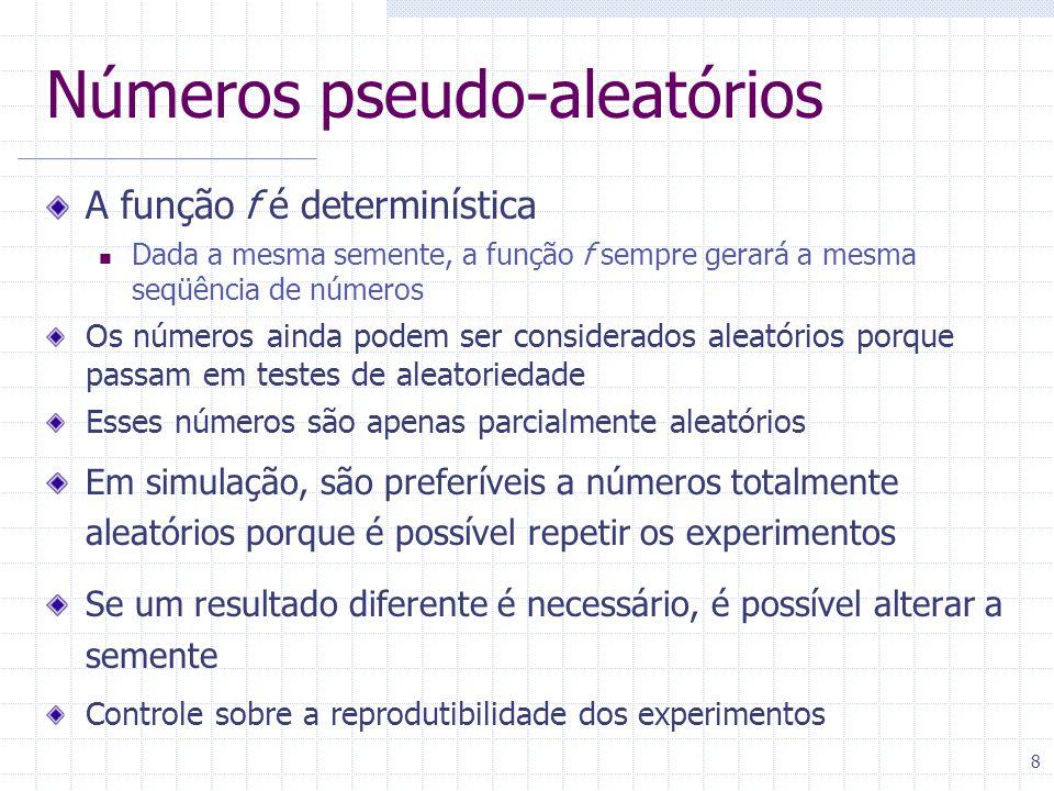 8 Números pseudo-aleatórios A função f é determinística Dada a mesma semente, a função f sempre gerará a mesma seqüência de números Os números ainda podem ser considerados aleatórios porque passam em testes de aleatoriedade Esses números são apenas parcialmente aleatórios Em simulação, são preferíveis a números totalmente aleatórios porque é possível repetir os experimentos Se um resultado diferente é necessário, é possível alterar a semente Controle sobre a reprodutibilidade dos experimentos