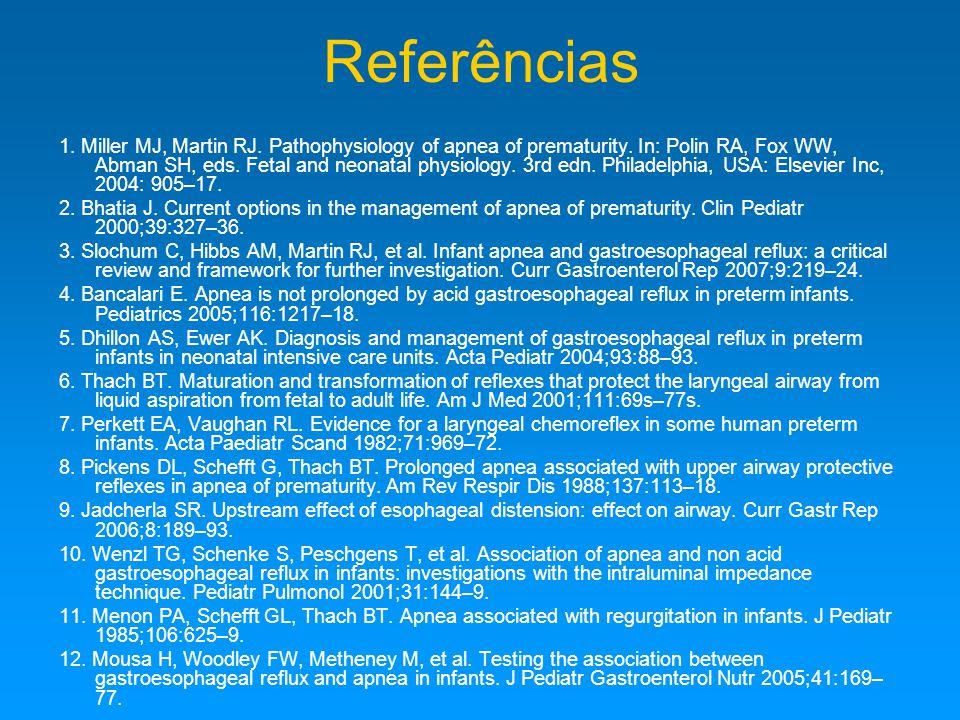 Referências 1.Miller MJ, Martin RJ. Pathophysiology of apnea of prematurity.