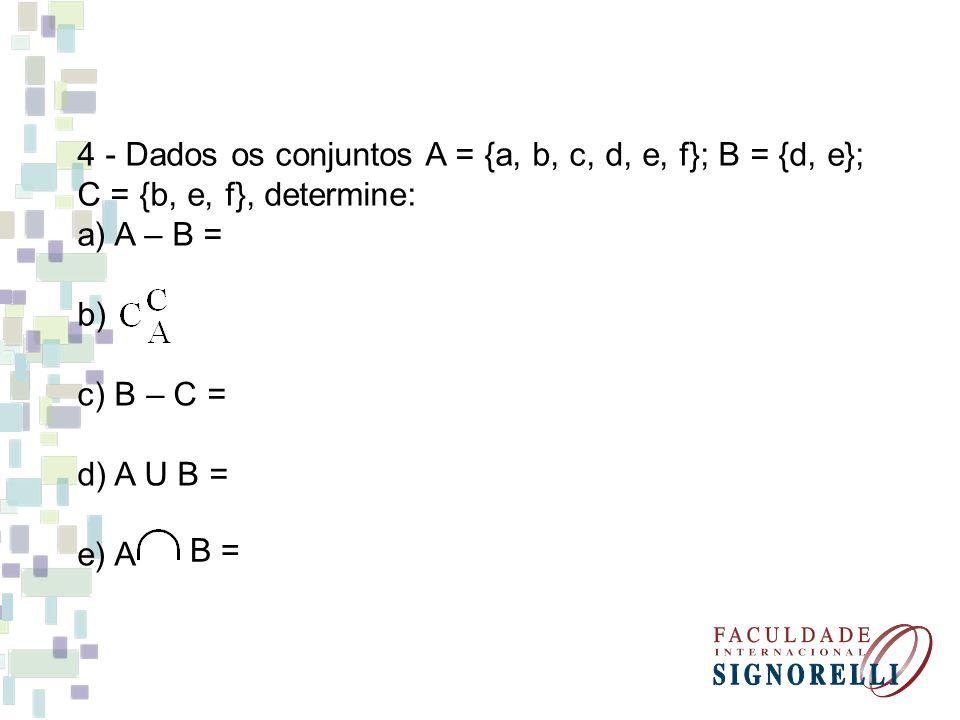 4 - Dados os conjuntos A = {a, b, c, d, e, f}; B = {d, e}; C = {b, e, f}, determine: a) A – B = b) c) B – C = d) A U B = e) A B =