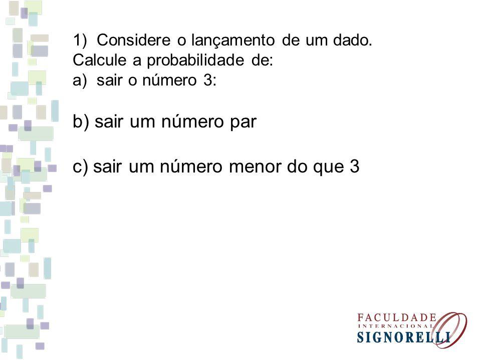1)Considere o lançamento de um dado. Calcule a probabilidade de: a)sair o número 3: b) sair um número par c) sair um número menor do que 3