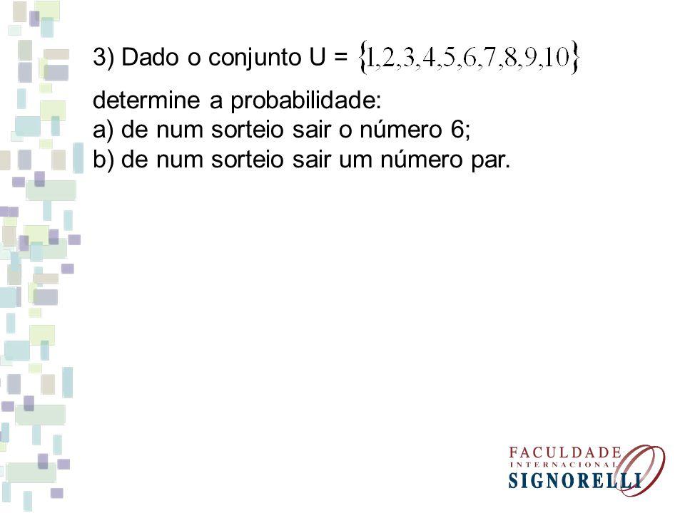 3) Dado o conjunto U = determine a probabilidade: a) de num sorteio sair o número 6; b) de num sorteio sair um número par.