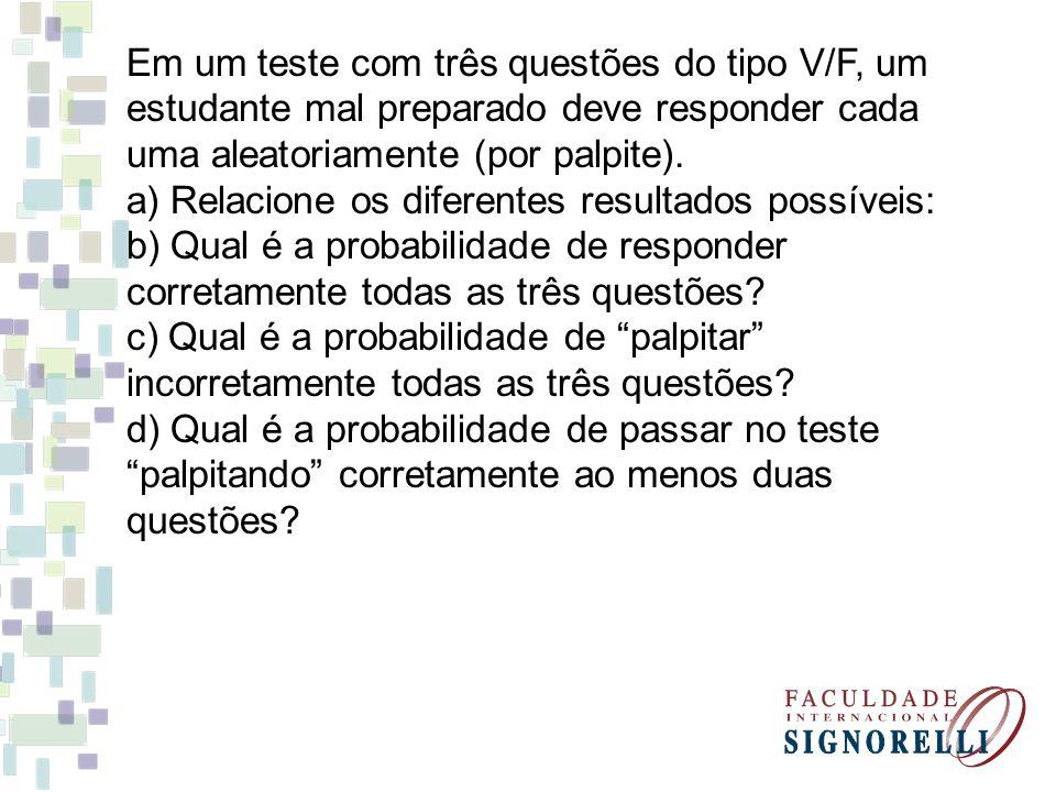 Em um teste com três questões do tipo V/F, um estudante mal preparado deve responder cada uma aleatoriamente (por palpite). a) Relacione os diferentes