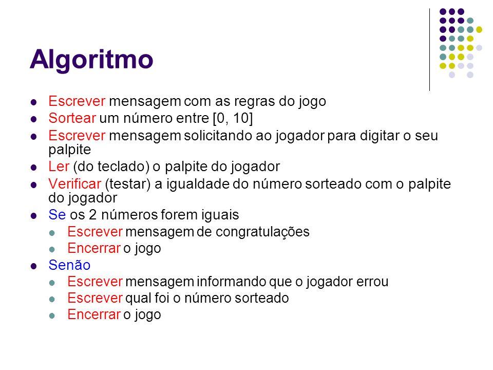 Algoritmo Escrever mensagem com as regras do jogo Sortear um número entre [0, 10] Escrever mensagem solicitando ao jogador para digitar o seu palpite