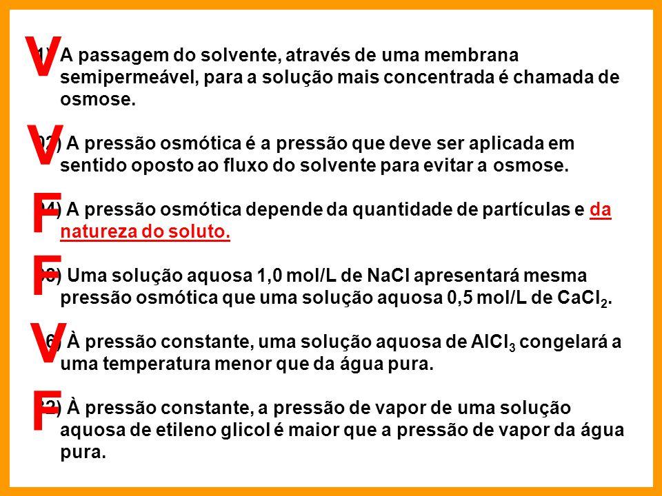 1)A passagem do solvente, através de uma membrana semipermeável, para a solução mais concentrada é chamada de osmose. 02) A pressão osmótica é a press