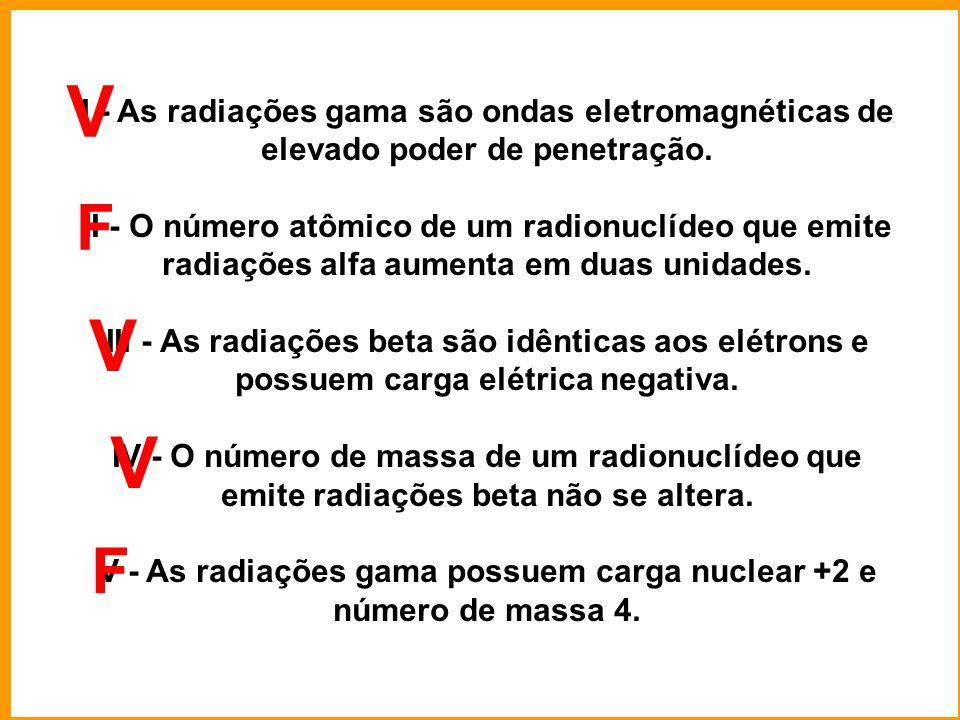 I - As radiações gama são ondas eletromagnéticas de elevado poder de penetração. II - O número atômico de um radionuclídeo que emite radiações alfa au