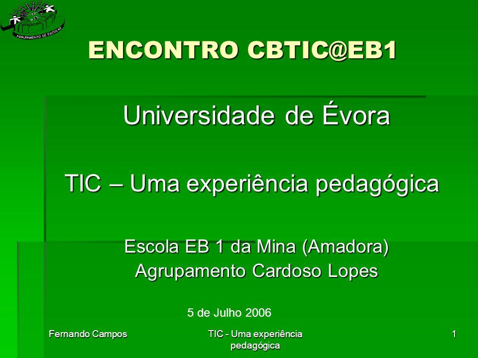 Fernando CamposTIC - Uma experiência pedagógica 1 ENCONTRO CBTIC@EB1 Universidade de Évora TIC – Uma experiência pedagógica Escola EB 1 da Mina (Amadora) Agrupamento Cardoso Lopes 5 de Julho 2006