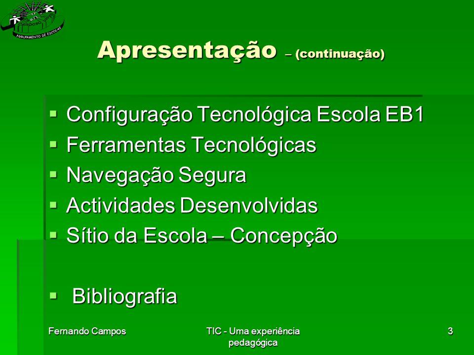 Fernando CamposTIC - Uma experiência pedagógica 3 Apresentação – (continuação)  Configuração Tecnológica Escola EB1  Ferramentas Tecnológicas  Navegação Segura  Actividades Desenvolvidas  Sítio da Escola – Concepção  Bibliografia