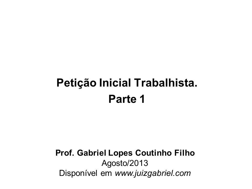 Petição Inicial Trabalhista. Parte 1 Prof. Gabriel Lopes Coutinho Filho Agosto/2013 Disponível em www.juizgabriel.com
