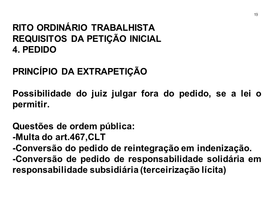 RITO ORDINÁRIO TRABALHISTA REQUISITOS DA PETIÇÃO INICIAL 4. PEDIDO PRINCÍPIO DA EXTRAPETIÇÃO Possibilidade do juiz julgar fora do pedido, se a lei o p