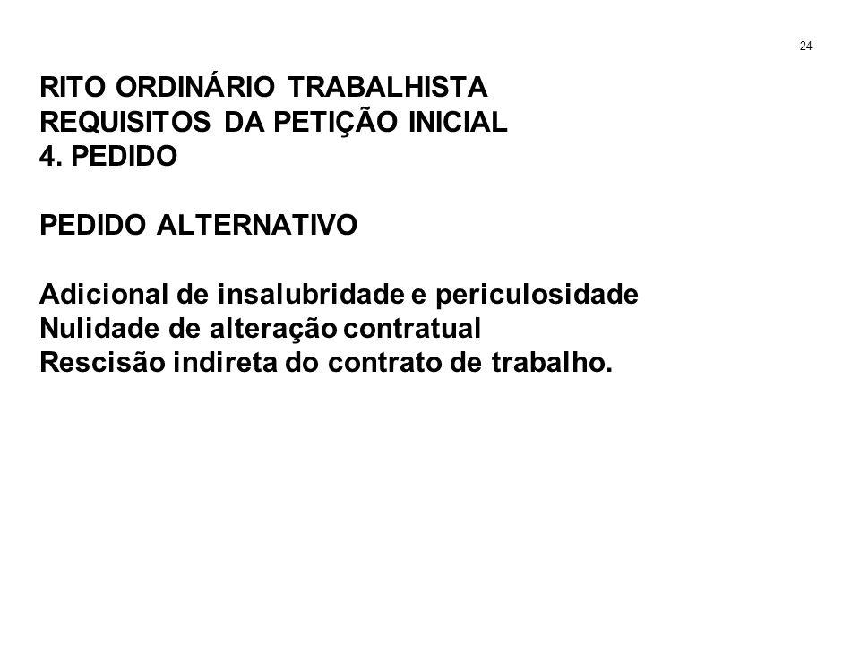RITO ORDINÁRIO TRABALHISTA REQUISITOS DA PETIÇÃO INICIAL 4. PEDIDO PEDIDO ALTERNATIVO Adicional de insalubridade e periculosidade Nulidade de alteraçã