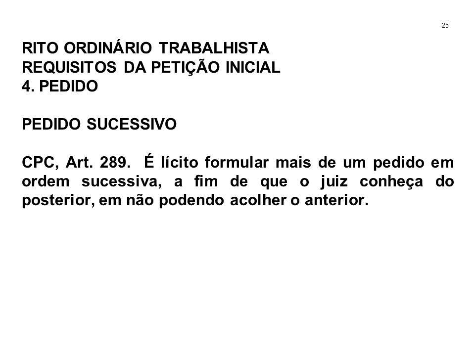 RITO ORDINÁRIO TRABALHISTA REQUISITOS DA PETIÇÃO INICIAL 4. PEDIDO PEDIDO SUCESSIVO CPC, Art. 289. É lícito formular mais de um pedido em ordem sucess